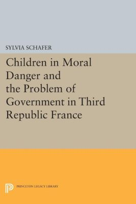 Princeton Studies in Culture/Power/History: Children in Moral Danger and the Problem of Government in Third Republic France, Sylvia Schafer