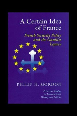 Princeton Studies in International History and Politics: A Certain Idea of France, Phillip H. Gordon