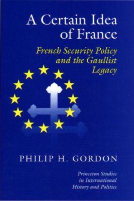 Princeton Studies in International History and Politics: A Certain Idea of France, Phillip H. Gordon