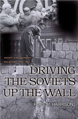 Princeton Studies in International History and Politics: Driving the Soviets up the Wall, Hope M. Harrison