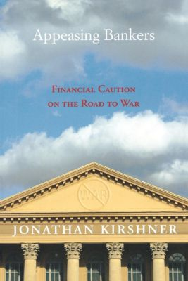Princeton Studies in International History and Politics: Appeasing Bankers, Jonathan Kirshner