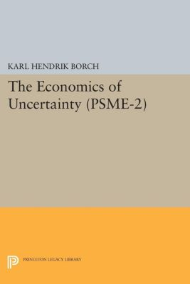 Princeton Studies in Mathematical Economics: The Economics of Uncertainty. (PSME-2), Volume 2, Karl Hendrik Borch
