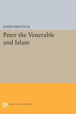 Princeton Studies on the Near East: Peter the Venerable and Islam, James Aloysius Kritzeck