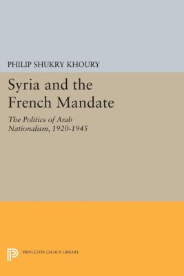 Princeton Studies on the Near East: Syria and the French Mandate, Philip Shukry Khoury