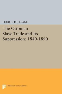 Princeton Studies on the Near East: The Ottoman Slave Trade and Its Suppression, Ehud R. Toledano