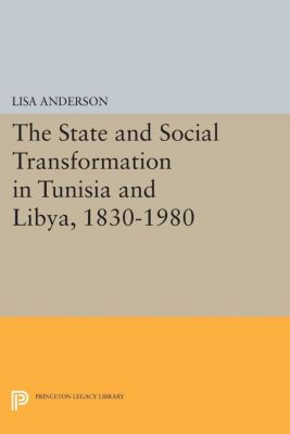 Princeton Studies on the Near East: The State and Social Transformation in Tunisia and Libya, 1830-1980, Lisa Anderson