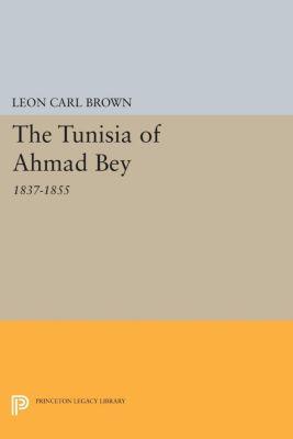Princeton Studies on the Near East: The Tunisia of Ahmad Bey, 1837-1855, Leon Carl Brown