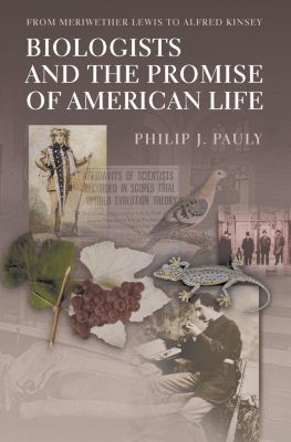 Princeton University Press: Biologists and the Promise of American Life, Philip Pauly