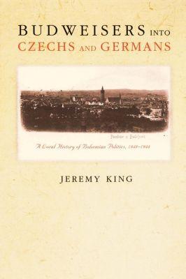 Princeton University Press: Budweisers into Czechs and Germans, Jeremy King