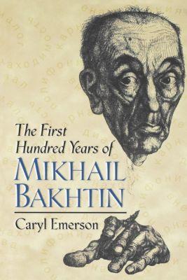 Princeton University Press: The First Hundred Years of Mikhail Bakhtin, Caryl Emerson