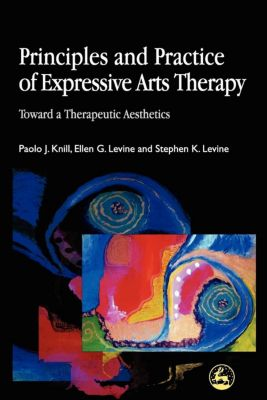 Principles and Practice of Expressive Arts Therapy, Paolo Knill, Ellen G. Levine, Stephen K. Levine