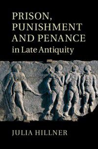 Prison, Punishment and Penance in Late Antiquity, Julia Hillner