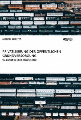 Privatisierung der öffentlichen Grundversorgung. Was heißt das für den Kunden?, Michael Schiffer