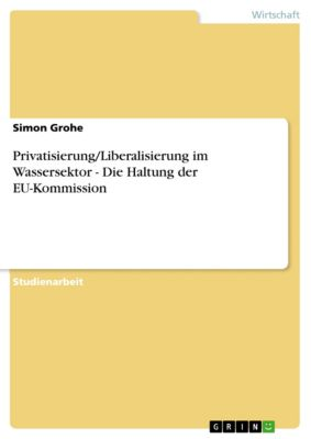 Privatisierung/Liberalisierung im Wassersektor - Die Haltung der EU-Kommission, Simon Grohe