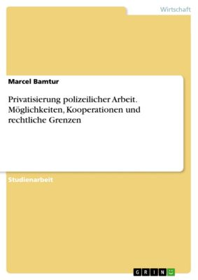 Privatisierung polizeilicher Arbeit. Möglichkeiten, Kooperationen und rechtliche Grenzen, Marcel Bamtur