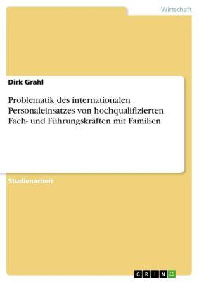 Problematik des internationalen Personaleinsatzes von hochqualifizierten Fach- und Führungskräften mit Familien, Dirk Grahl