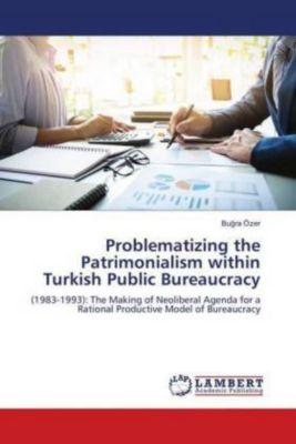 Problematizing the Patrimonialism within Turkish Public Bureaucracy, Bugra Özer