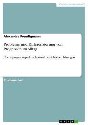 Probleme und Differenzierung von Prognosen im Alltag, Alexandra Freudigmann
