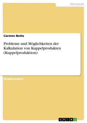 Probleme und Möglichkeiten der Kalkulation von Kuppelprodukten (Kuppelproduktion), Carsten Bette