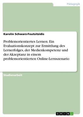 Problemorientiertes Lernen. Ein Evaluationskonzept zur Ermittlung des Lernerfolges, der Medienkompetenz und der Akzeptanz in einem problemorientierten Online-Lernszenario, Karolin Schwarz-Foutsitzidis