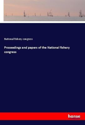 Proceedings and papers of the National fishery congress, National fishery congress