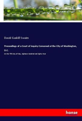 Proceedings of a Court of Inquiry Convened at the City of Washington, D.C., David Gaskill Swaim