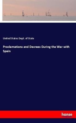 Proclamations and Decrees During the War with Spain, United States Dept. of State
