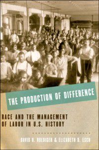 Production of Difference: Race and the Management of Labor in U.S. History, David R. Roediger, Elizabeth D. Esch