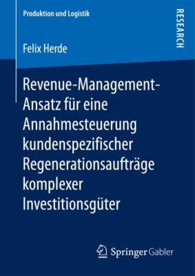 Produktion und Logistik: Revenue-Management-Ansatz für eine Annahmesteuerung kundenspezifischer Regenerationsaufträge komplexer Investitionsgüter, Felix Herde