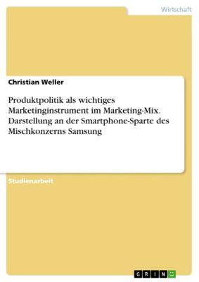 Produktpolitik als wichtiges Marketinginstrument im Marketing-Mix. Darstellung an der Smartphone-Sparte des Mischkonzerns Samsung, Christian Weller