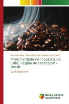 Produtividade na Indústria do Café: Região de Franca/SP - Brasil, Ana Paula Silva, Daltro Oliveira de Carvalho, June Tabah