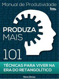 Produza Mais--101 Técnicas para viver na Era do Retangolítico, Tânia Dimas