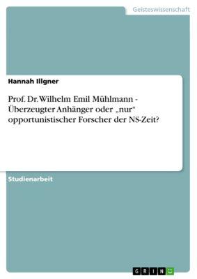 """Prof. Dr. Wilhelm Emil Mühlmann - Überzeugter Anhänger oder """"nur"""" opportunistischer Forscher  der NS-Zeit?, Hannah Illgner"""