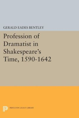 Profession of Dramatist in Shakespeare's Time, 1590-1642, Gerald Eades Bentley