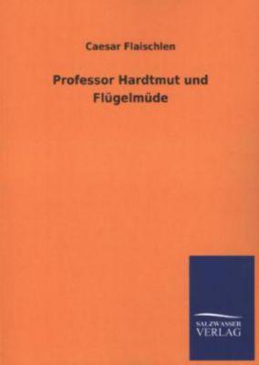 Professor Hardtmut und Flügelmüde - Caesar Flaischlen |