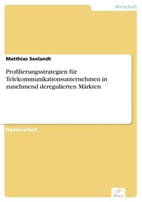 Profilierungsstrategien für Telekommunikationsunternehmen in zunehmend deregulierten Märkten, Matthias Seelandt
