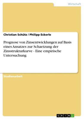 Prognose von Zinsentwicklungen auf Basis eines Ansatzes zur Schaetzung der Zinsstrukturkurve - Eine empirische Untersuchung, Christian Schütz, Philipp Eckerle