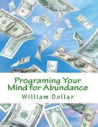 Programing Your Mind for Abundance, William Dollar