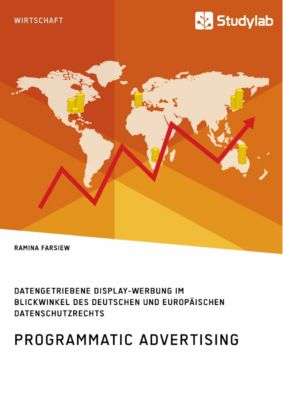 Programmatic Advertising. Datengetriebene Display-Werbung im Blickwinkel des deutschen und europäischen Datenschutzrechts, Ramina Farsiew