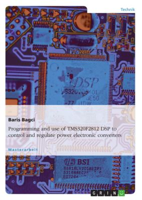 Programming and use of TMS320F2812 DSP to control and regulate power electronic converters, Baris Bagci