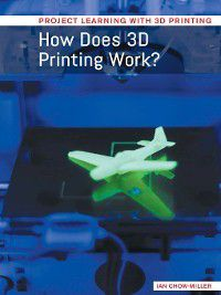 Project Learning with 3D Printing: How Does 3D Printing Work?, Ian Chow-Miller