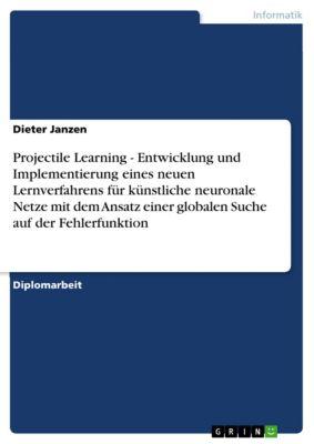 Projectile Learning - Entwicklung und Implementierung eines neuen Lernverfahrens für künstliche neuronale Netze mit dem Ansatz einer globalen Suche auf der Fehlerfunktion, Dieter Janzen