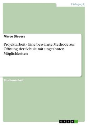 Projektarbeit - Eine bewährte Methode zur Öffnung der Schule mit ungeahnten Möglichkeiten, Marco Sievers