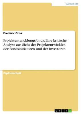 Projektentwicklungsfonds. Eine kritische Analyse aus Sicht der Projektentwickler, der Fondsinitiatoren und der Investoren, Frederic Gros