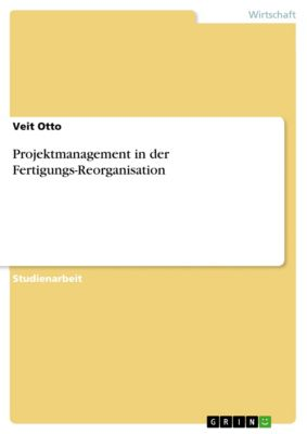 Projektmanagement in der Fertigungs-Reorganisation, Veit Otto