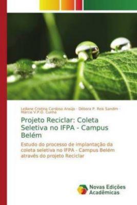 Projeto Reciclar: Coleta Seletiva no IFPA - Campus Belém, Leiliane Cristina Cardoso Araújo, Débora P. Reis Sandim, Márcia V.P.O. Cunha
