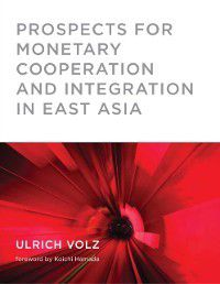Prospects for Monetary Cooperation and Integration in East Asia, Ulrich Volz