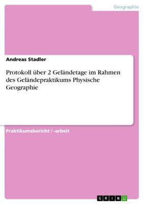 Protokoll über 2 Geländetage im Rahmen des Geländepraktikums Physische Geographie, Andreas Stadler