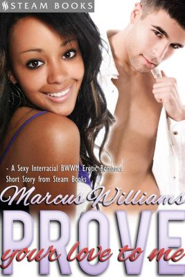 Prove Your Love to Me - Sexy Interracial BWWM Erotic Romance from Steam Books, Steam Books, Marus Williams
