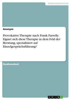 Provokative Therapie nach Frank Farrelly. Eignet sich diese Therapie in dem Feld der Beratung, spezialisiert auf Einzelgesprächsführung?